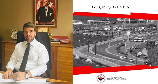 Beşiktaş Kaymakamı Önder Bakan'dan geçmiş olsun mesajı!