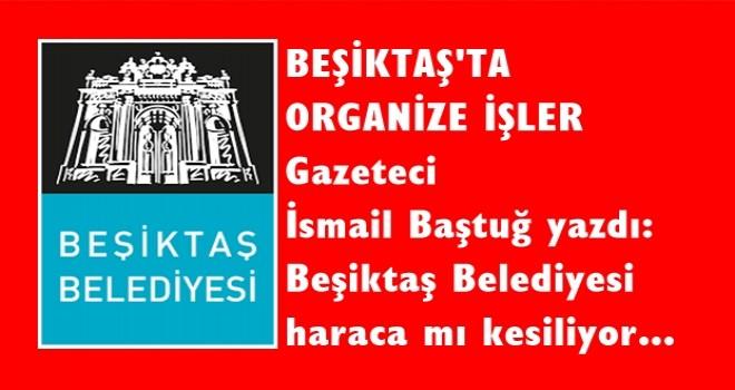 İsmail Baştuğ yazdı, Beşiktaş Belediyesi'nde organize işler! Beslemeler ve işbirlikçiler kim?