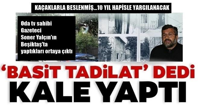 Kaçaklarla beslenmiş! O gazeteci yargılanacak! Oda tv sahibi Soner Yalçın'a Beşiktaş Levent'te ki kaçak villasından dolayı 10 yıl hapis istemi